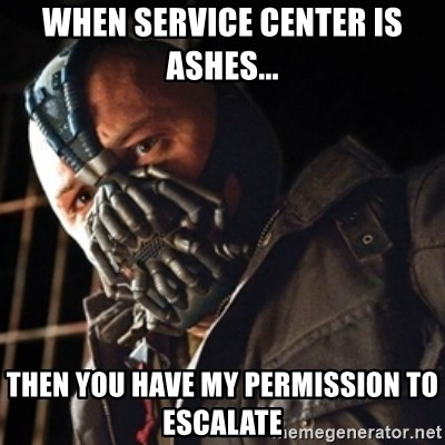 Only then you have my permission to die - When Service Center is ashes... then you have my permission to escalate