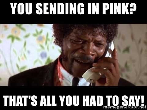Pulp Fiction sending the Wolf - you sending in PINK?  That's all you had to say!