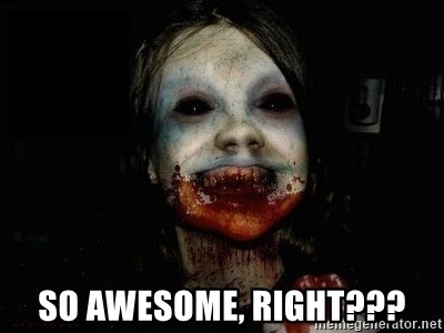 scary meme - So awesome, right???