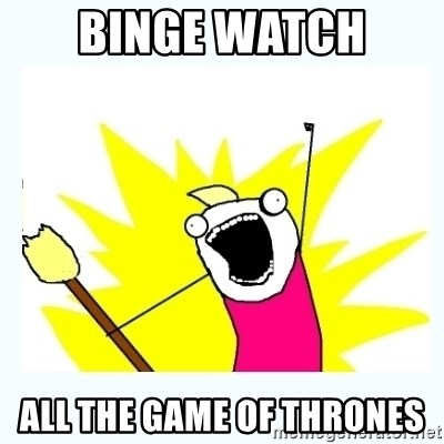 All the things - Binge watch  All the game of thrones