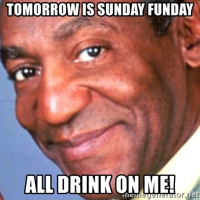 Creepy bill cosby - Tomorrow is Sunday Funday All drink on me!