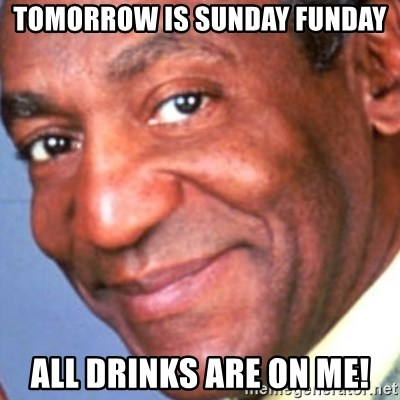 Creepy bill cosby - Tomorrow is Sunday Funday All Drinks are on me!