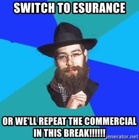 Jewish Dude - switch to esurance or we'll repeat the commercial in this break!!!!!!