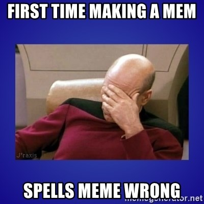 Picard facepalm  - First time making a mem  spells meme wrong
