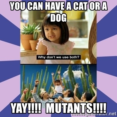 Why don't we use both girl - You can have a cat or a dog YAY!!!!  Mutants!!!!