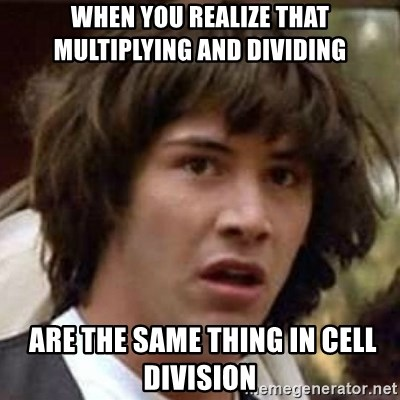 Conspiracy Keanu - When you realize that multiplying and dividing  are the same thing in cell division