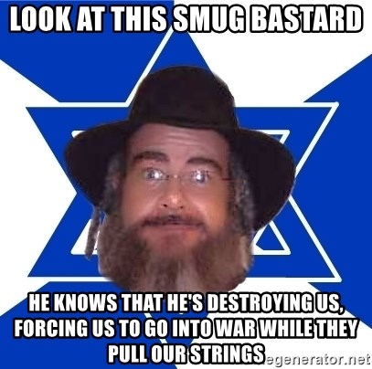 Advice Jew - Look at this smug bastard He knows that he's destroying us, forcing us to go into war while they pull our strings