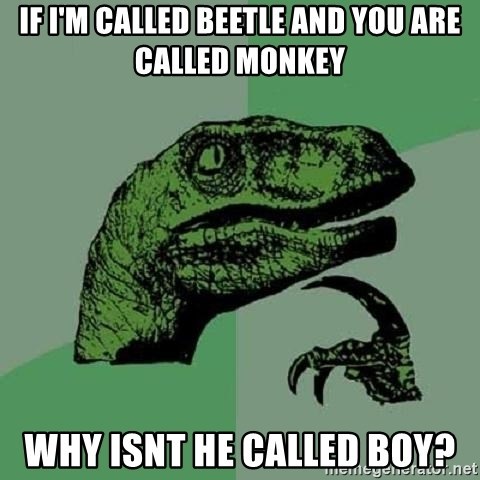Philosoraptor - if i'm called beetle and you are called monkey why isnt he called boy?
