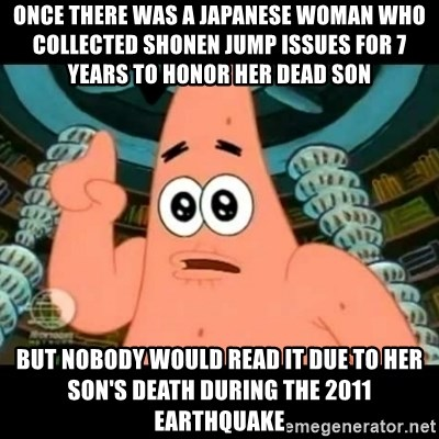 ugly barnacle patrick - Once there was a Japanese woman who collected Shonen Jump issues for 7 years to honor her dead son But nobody would read it due to her son's death during the 2011 earthquake