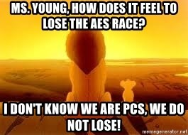 The Lion King - Ms. Young, how does it feel to lose the AES race?  I don't know we are PCS, we do not lose!