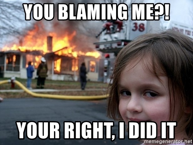 Disaster Girl - You blaming me?! your right, i did it