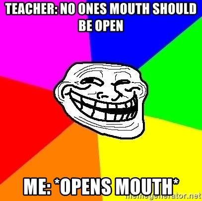 Trollface - Teacher: No ones mouth should be open Me: *opens mouth*