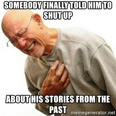 Right In The Childhood Man - somebody finally told him to shut up  about his stories from the past