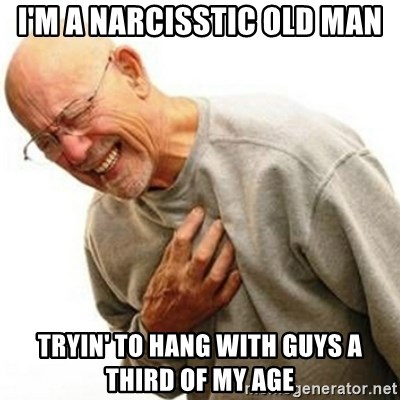 Right In The Childhood Man - i'm a narcisstic old man tryin' to hang with guys a third of my age