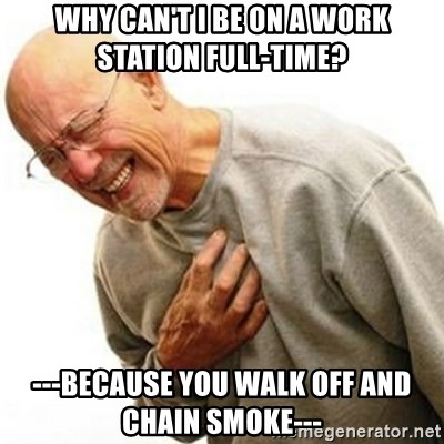 Right In The Childhood Man - why can't i be on a work station full-time? ---because you walk off and chain smoke---