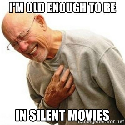 Right In The Childhood Man - i'm old enough to be  in silent movies