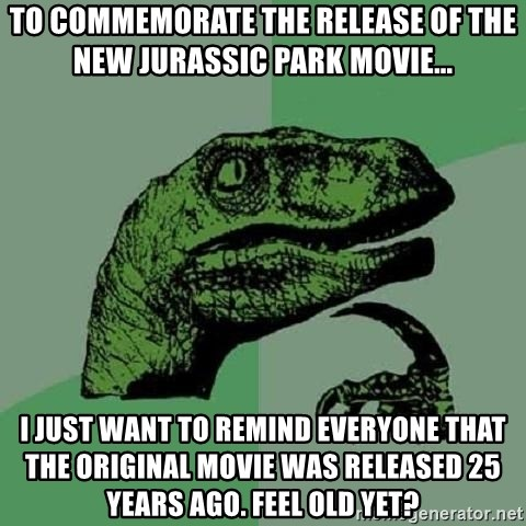 Philosoraptor - to commemorate the release of the new Jurassic Park movie... I just want to remind everyone that the original movie was released 25 years ago. Feel old yet?