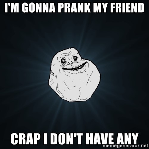 Forever Alone - I'm gonna prank my friend crap i don't have any
