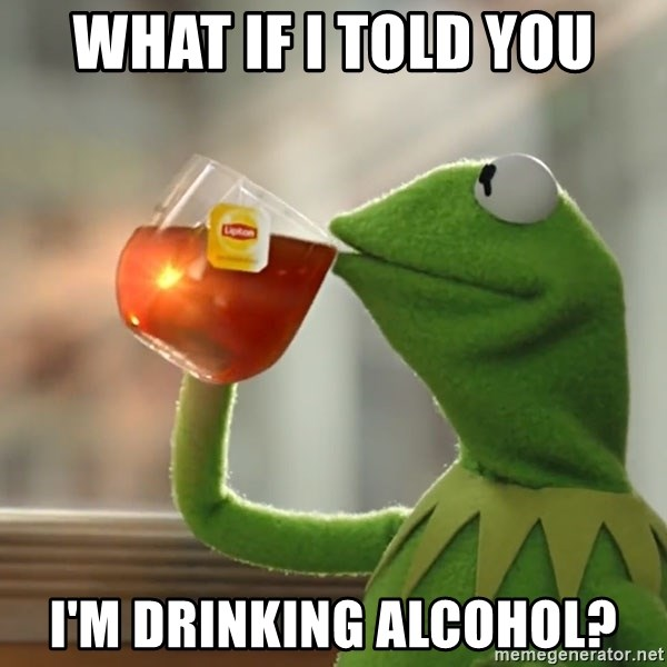Kermit The Frog Drinking Tea - What if I told you I'm drinking alcohol?