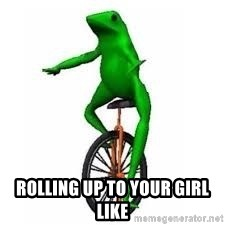 Dat boi frog - Rolling Up To Your Girl Like