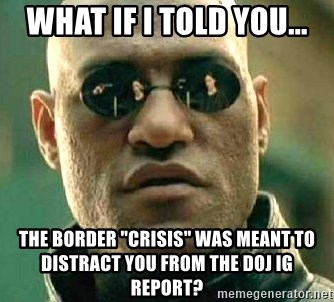 "What if I told you / Matrix Morpheus - what if I told you... The border ""crisis"" was meant to distract you from the DOJ IG report?"