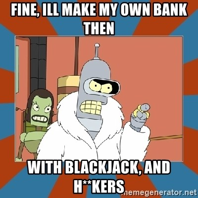 Blackjack and hookers bender - Fine, ill make my own bank then with blackjack, and h**kers