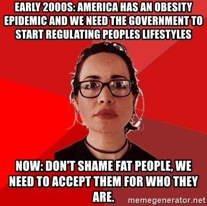 Liberal Douche Garofalo - Early 2000s: America has an obesity epidemic and we need the government to start regulating peoples lifestyles Now: Don't shame fat people, we need to accept them for who they are.