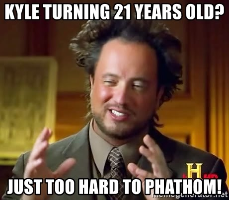 Ancient Aliens - Kyle turning 21 years old? Just too hard to phathom!