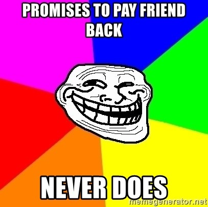Trollface - promises to pay friend back never does