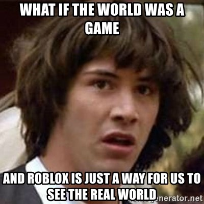 Conspiracy Keanu - what if the world was a game and roblox is just a way for us to see the real world
