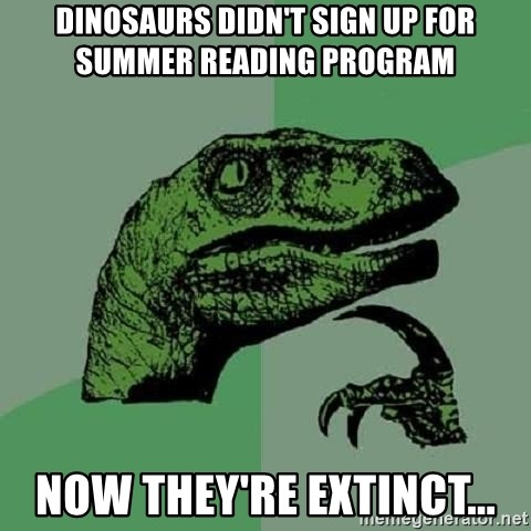 Philosoraptor - Dinosaurs didn't sign up for Summer Reading Program Now they're extinct...