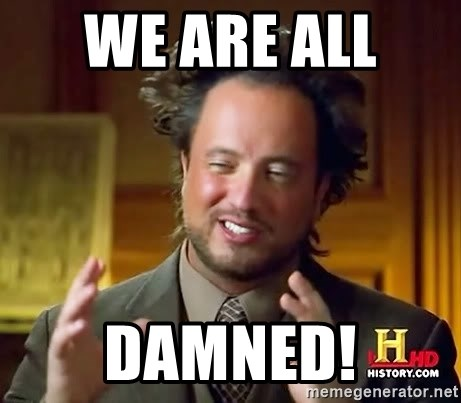 Ancient Aliens - we are all  damned!
