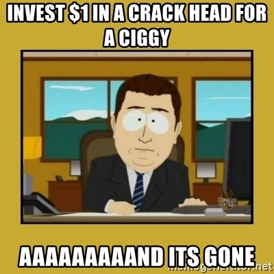 aaand its gone - invest $1 in a crack head for a ciggy aaaaaaaaand its gone