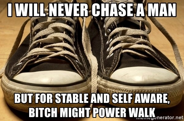 I will never chase a man But for stable and self aware