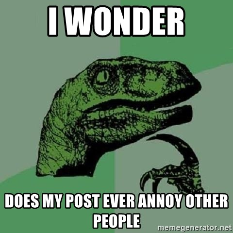 Philosoraptor - I wonder  Does my post ever annoy other people