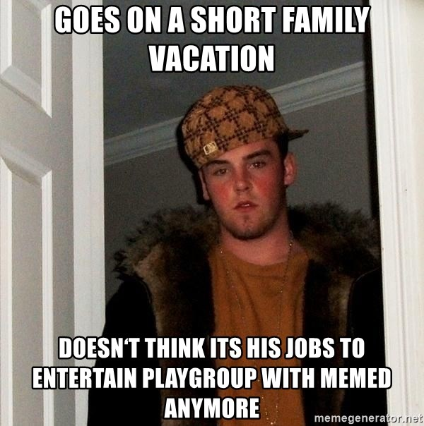 Scumbag Steve - goes on a short family vacation doesn't think its his jobs to entertain playgroup with memed anymore