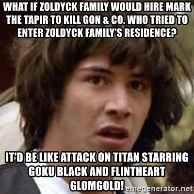 Conspiracy Keanu - What if Zoldyck Family would hire Mark the Tapir to kill Gon & co. who tried to enter Zoldyck family's residence? It'd be like Attack on Titan starring Goku Black and Flintheart Glomgold!