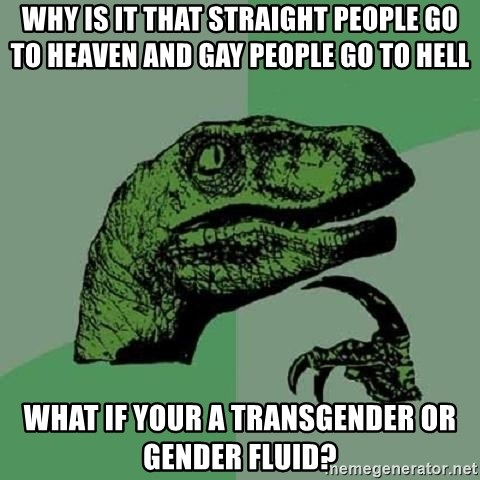 Philosoraptor - Why is it that straight people go to heaven and gay people go to hell What if your a transgender or gender fluid?