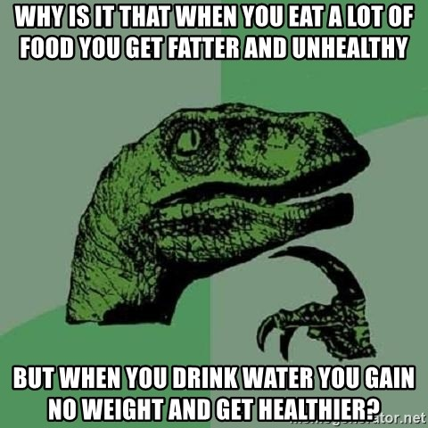 Philosoraptor - Why is it that when you eat a lot of food you get fatter and unhealthy But when you drink water you gain no weight and get healthier?
