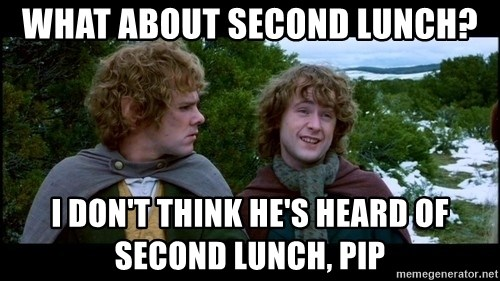 What about second breakfast? - What about second lunch? I don't think he's heard of second lunch, pip
