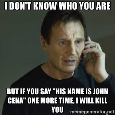 """I don't know who you are... - I don't know who you are but if you say """"his name is John Cena"""" one more time, i will kill you"""