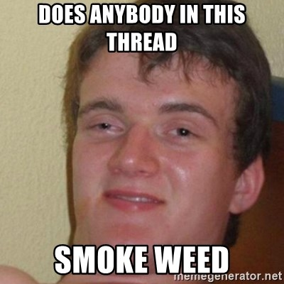 really high guy - DOES ANYBODY IN THIS THREAD SMOKE WEED