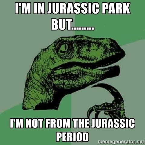 Philosoraptor - I'm in Jurassic park but......... I'm not from the Jurassic period