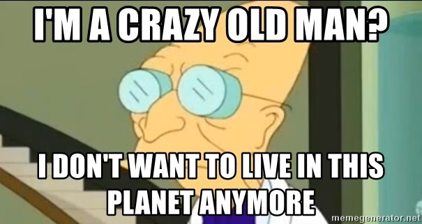 I Don't Want to Live in this Planet Anymore - I'm a crazy old man? I don't want to live in this planet anymore