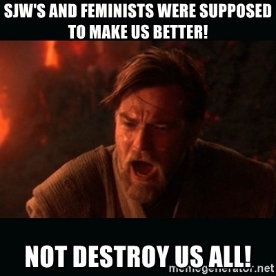 """Obi Wan Kenobi """"You were my brother!"""" - Sjw's and feminists were supposed to make us better! Not destroy us all!"""