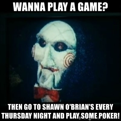 SAW - I wanna play a game - Wanna play a game? Then go to Shawn O'Brian's every Thursday night and play some poker!