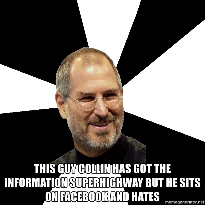Steve Jobs Says - THIS GUY COLLIN HAS GOT THE INFORMATION SUPERHIGHWAY BUT HE SITS ON FACEBOOK AND HATES