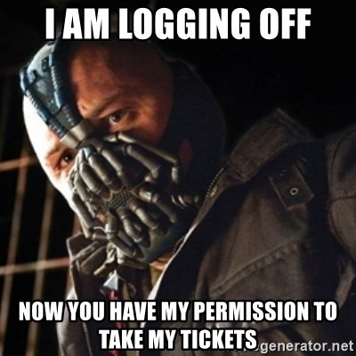 Only then you have my permission to die - I am logging off now you have my permission to take my tickets