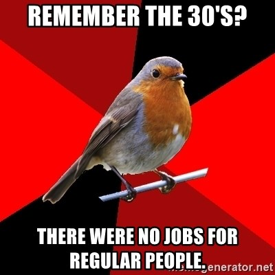 Retail Robin - remember the 30's? there were no jobs for regular people.