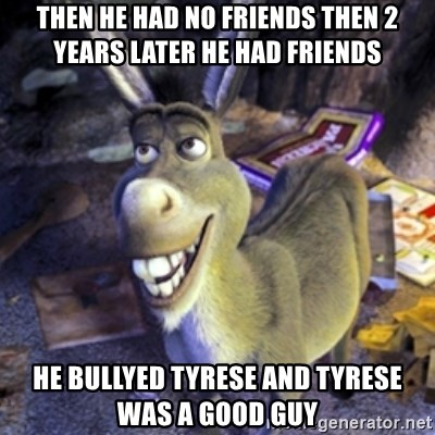Donkey Shrek - then he had no friends then 2 years later he had friends he bullyed Tyrese and Tyrese was a good guy